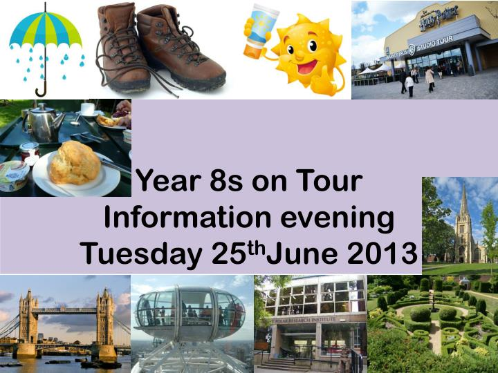 year 8s on tour information evening tuesday 25 th june 2013 n.