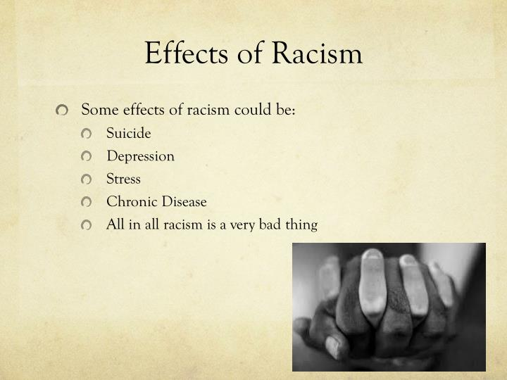 effect of racism essays Racism and its effects racism is more complex than just black and white it is more than just two people from different races discriminating against each other because of the shade of their skin it is more than just two people from different races discriminating against each other because of the shade of their skin.