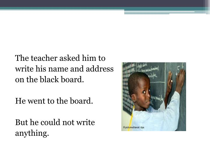 The teacher asked him to