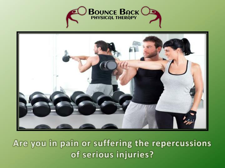 are you in pain or suffering the repercussions of serious injuries n.