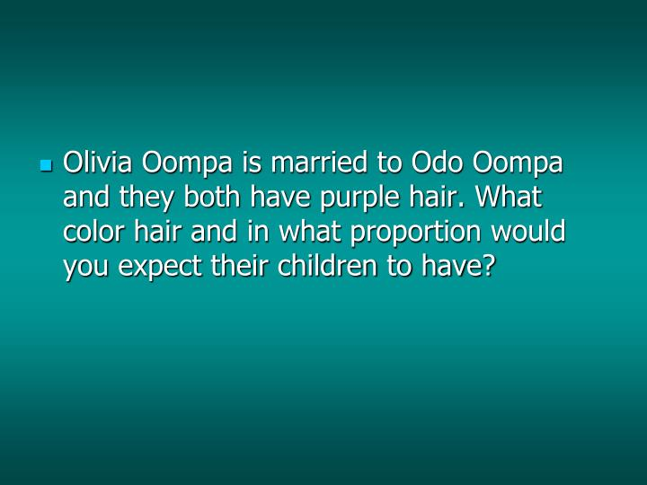 Olivia Oompa is married to Odo Oompa and they both have purple hair. What color hair and in what proportion would you expect their children to have?