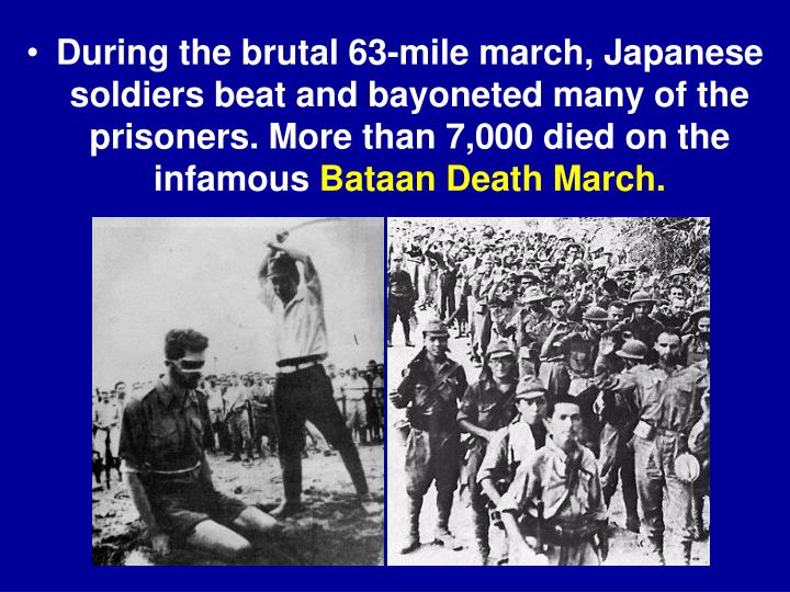 During the brutal 63-mile march, Japanese soldiers beat and bayoneted many of the prisoners. More than 7,000 died on the infamous