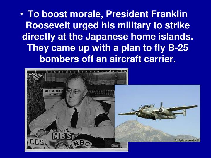 To boost morale, President Franklin Roosevelt urged his military to strike directly at the Japanese home islands. They came up with a plan to fly B-25 bombers off an aircraft carrier.