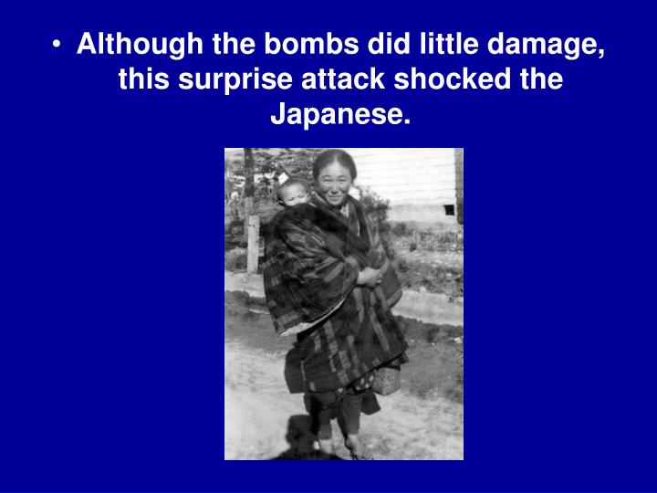 Although the bombs did little damage, this surprise attack shocked the Japanese.