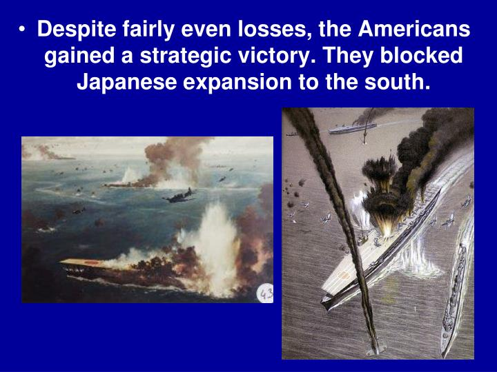 Despite fairly even losses, the Americans gained a strategic victory. They blocked Japanese expansion to the south.