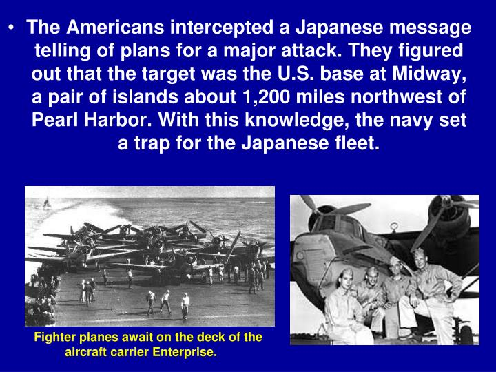 The Americans intercepted a Japanese message telling of plans for a major attack. They figured out that the target was the U.S. base at Midway, a pair of islands about 1,200 miles northwest of Pearl Harbor. With this knowledge, the navy set a trap for the Japanese fleet.