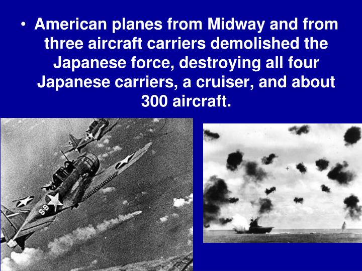 American planes from Midway and from three aircraft carriers demolished the Japanese force, destroying all four Japanese carriers, a cruiser, and about 300 aircraft.