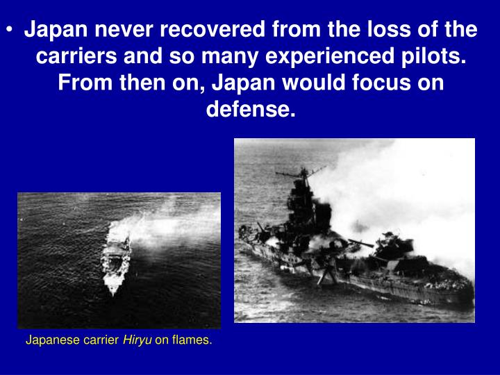 Japan never recovered from the loss of the carriers and so many experienced pilots. From then on, Japan would focus on defense.