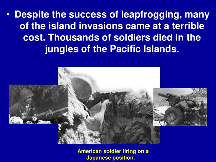 Despite the success of leapfrogging, many of the island invasions came at a terrible cost. Thousands of soldiers died in the jungles of the Pacific Islands.