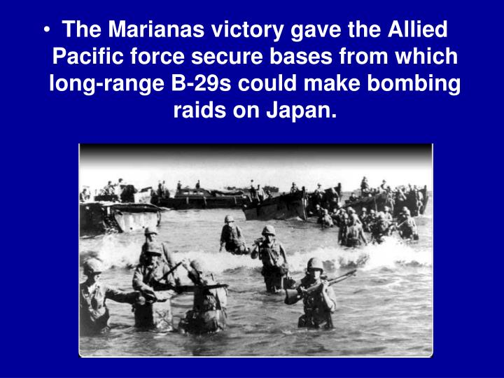 The Marianas victory gave the Allied Pacific force secure bases from which long-range B-29s could make bombing raids on Japan.