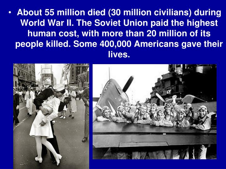 About 55 million died (30 million civilians) during World War II. The Soviet Union paid the highest human cost, with more than 20 million of its people killed. Some 400,000 Americans gave their lives.