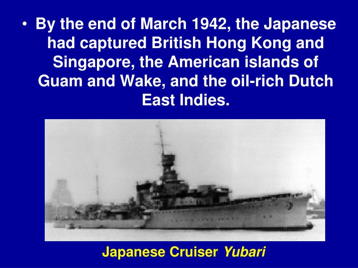 By the end of March 1942, the Japanese had captured British Hong Kong and Singapore, the American islands of Guam and Wake, and the oil-rich Dutch East Indies.
