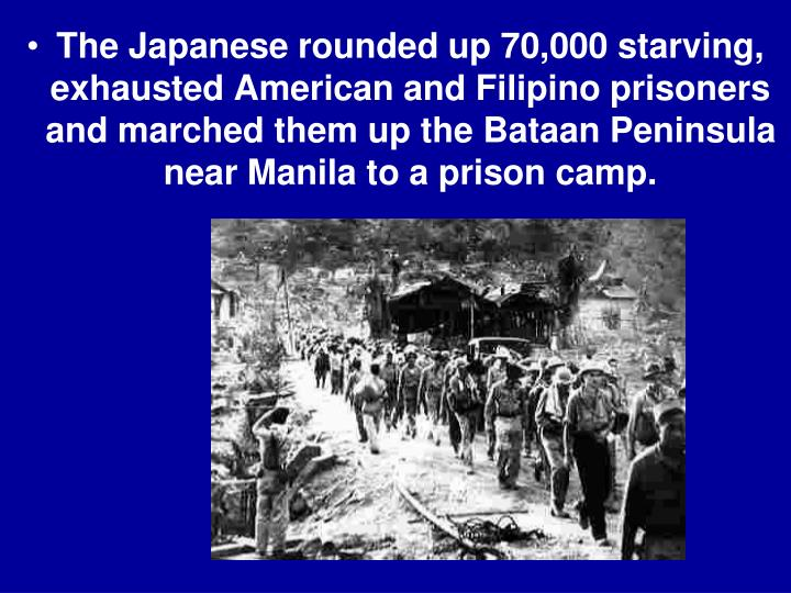 The Japanese rounded up 70,000 starving, exhausted American and Filipino prisoners and marched them up the Bataan Peninsula near Manila to a prison camp.