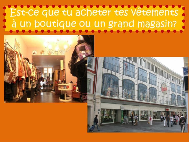 Est-ce que tu acheter tes vêtements à un boutique ou un grand magasin?