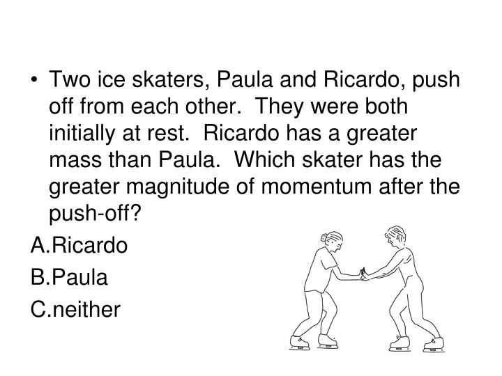 Two ice skaters, Paula and Ricardo, push off from each other.  They were both initially at rest.  Ricardo has a greater mass than Paula.  Which skater has the greater magnitude of momentum after the push-off?