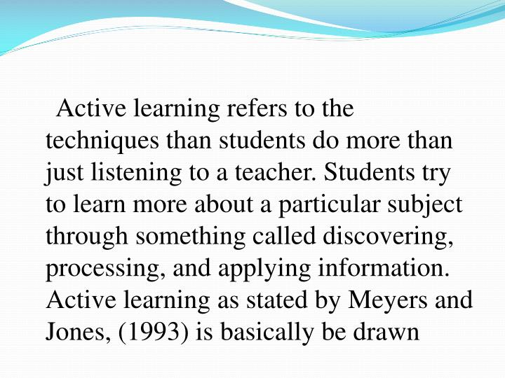 Active learning refers to the techniques than students do more than just listening to a teacher. Students try to learn more about a particular subject through something called discovering, processing, and applying information. Active learning as stated by Meyers and Jones, (1993) is basically be drawn