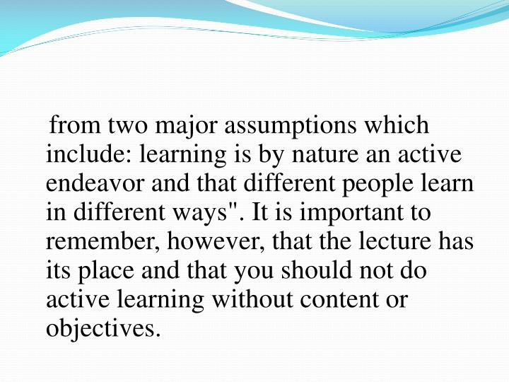 """from two major assumptions which include: learning is by nature an active endeavor and that different people learn in different ways"""". It is important to remember, however, that the lecture has its place and that you should not do active learning without content or objectives."""