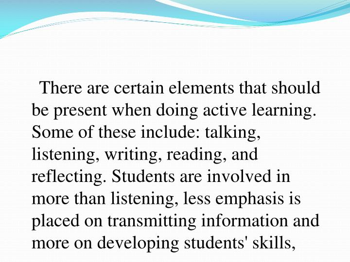 There are certain elements that should be present when doing active learning. Some of these include: talking, listening, writing, reading, and reflecting. Students are involved in more than listening, less emphasis is placed on transmitting information and more on developing students' skills,