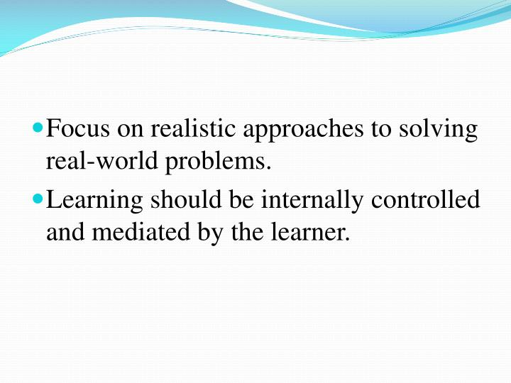 Focus on realistic approaches to solving real-world problems.
