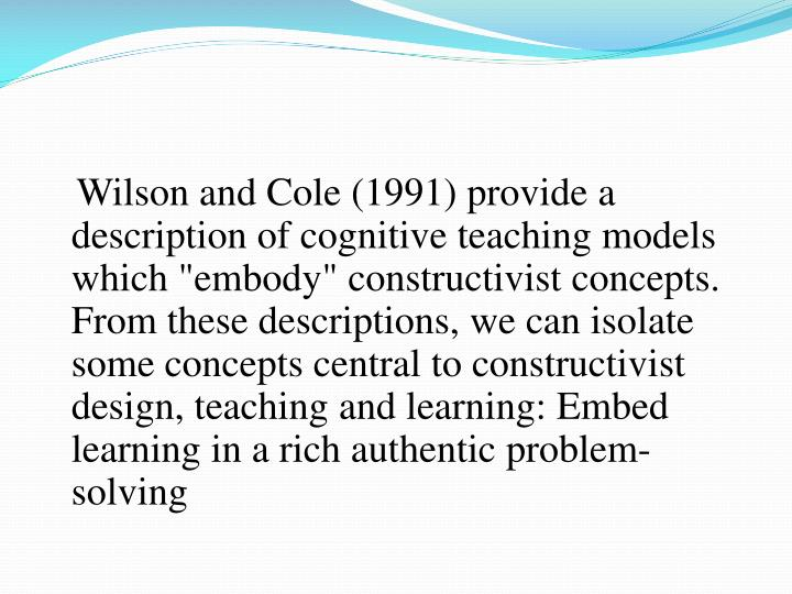 """Wilson and Cole (1991) provide a description of cognitive teaching models which """"embody"""" constructivist concepts. From these descriptions, we can isolate some concepts central to constructivist design, teaching and learning: Embed learning in a rich authentic problem-solving"""