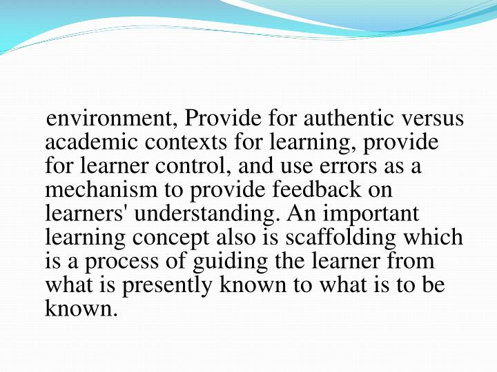 environment, Provide for authentic versus academic contexts for learning, provide for learner control, and use errors as a mechanism to provide feedback on learners' understanding. An important learning concept also is scaffolding which is a process of guiding the learner from what is presently known to what is to be known.