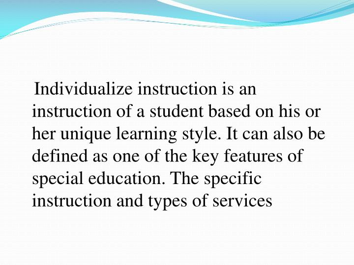 Individualize instruction is an instruction of a student based on his or her unique learning style. ...