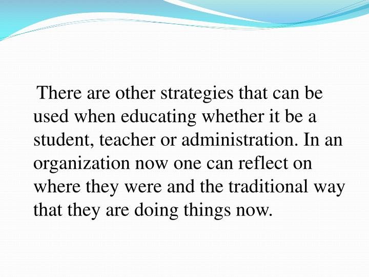 There are other strategies that can be used when educating whether it be a student, teacher or administration. In an organization now one can reflect on where they were and the traditional way that they are doing things now.