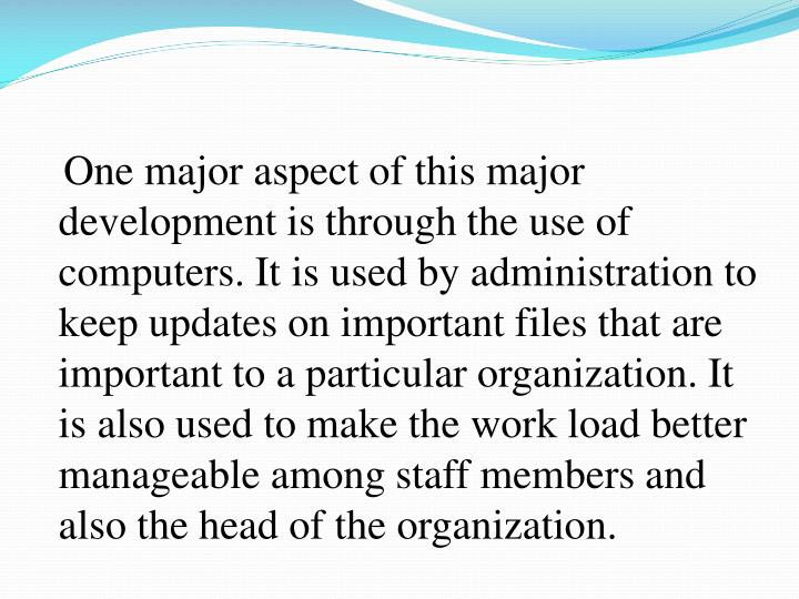 One major aspect of this major development is through the use of computers. It is used by administration to keep updates on important files that are important to a particular organization. It is also used to make the work load better manageable among staff members and also the head of the organization.