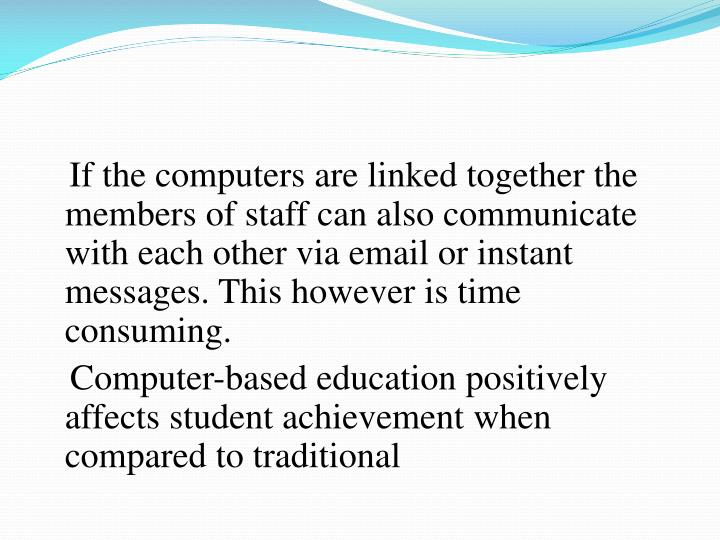 If the computers are linked together the members of staff can also communicate with each other via email or instant messages. This however is time consuming.