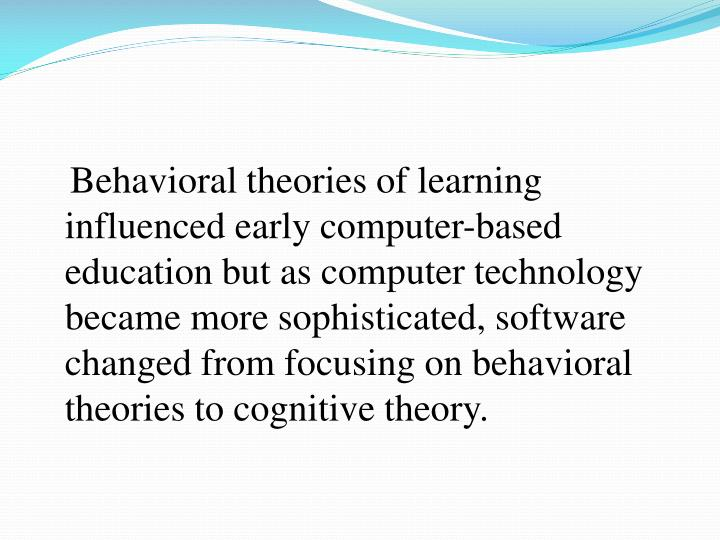 Behavioral theories of learning influenced early computer-based education but as computer technology became more sophisticated, software changed from focusing on behavioral theories to cognitive theory.