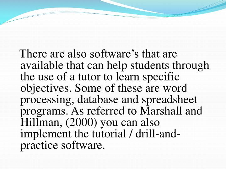 There are also software's that are available that can help students through the use of a tutor to learn specific objectives. Some of these are word processing, database and spreadsheet programs. As referred to Marshall and Hillman, (2000) you can also implement the tutorial / drill-and-practice software.