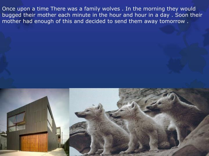 Once upon a time There was a family wolves . In the morning they would bugged their mother each minu...