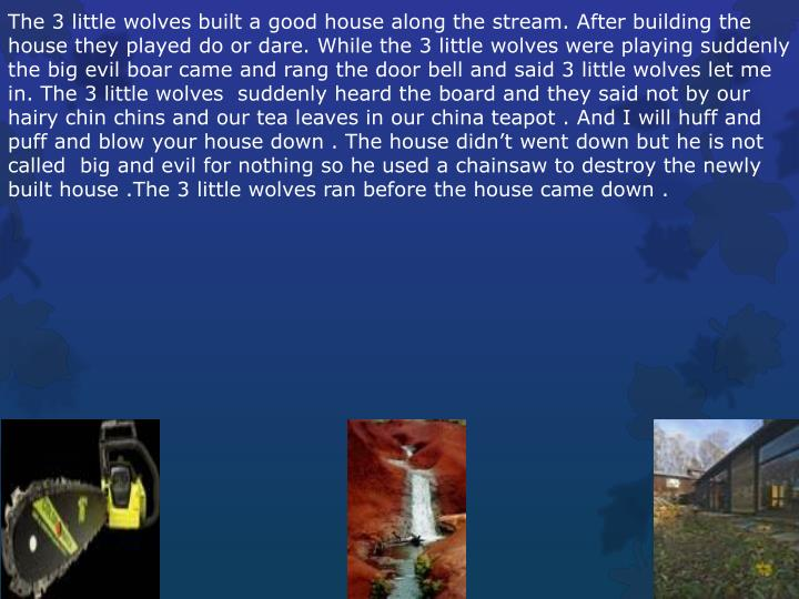The 3 little wolves built a good house along the stream. After building the house they played do or dare. While the 3 little wolves were playing suddenly the big evil boar came and rang the door bell and said 3 little wolves let me in. The 3 little wolves  suddenly heard the board and they said not by our hairy chin chins and our tea leaves in our china teapot . And I will huff and puff and blow your house down . The house didn't went down but he is not called  big and evil for nothing so he used a chainsaw to destroy the newly built house .The 3 little wolves ran before the house came down .