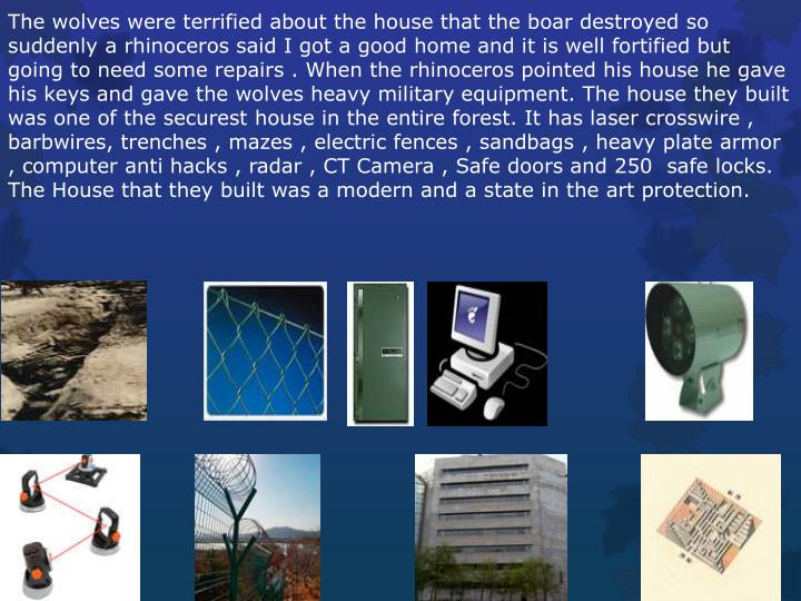 The wolves were terrified about the house that the boar destroyed so suddenly a rhinoceros said I got a good home and it is well fortified but going to need some repairs . When the rhinoceros pointed his house he gave his keys and gave the wolves heavy military equipment. The house they built was one of the securest house in the entire forest. It has laser crosswire , barbwires, trenches , mazes , electric fences , sandbags , heavy plate armor , computer anti hacks , radar , CT Camera , Safe doors and 250  safe locks. The House that they built was a modern and a state in the art protection.