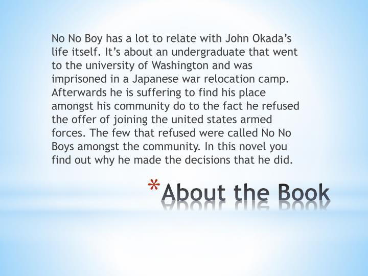 No No Boy has a lot to relate with John Okada's life itself. It's about an undergraduate that went to the university of Washington and was imprisoned in a Japanese war relocation camp. Afterwards he is suffering to find his place amongst his community do to the fact he refused the offer of joining the united states armed forces. The few that refused were called No