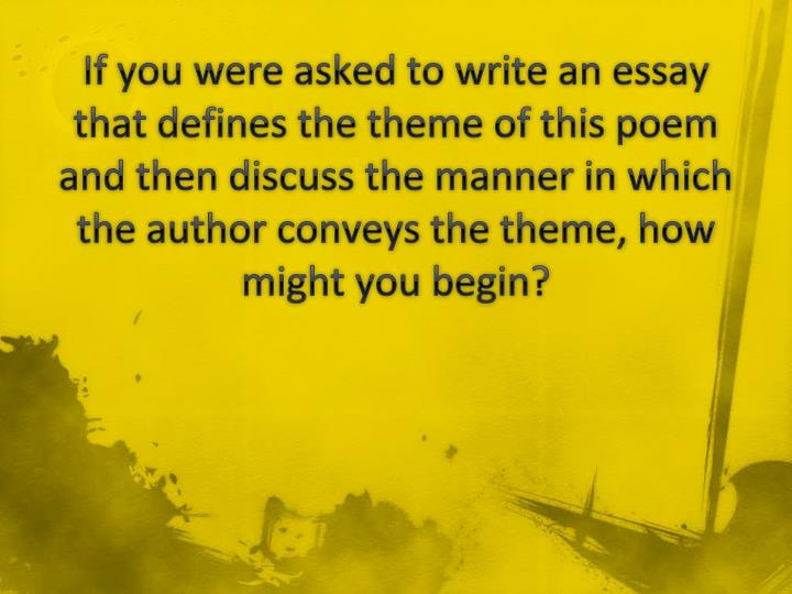 If you were asked to write an essay that defines the theme of this poem and then discuss the manner in which the author conveys the theme, how might you begin?