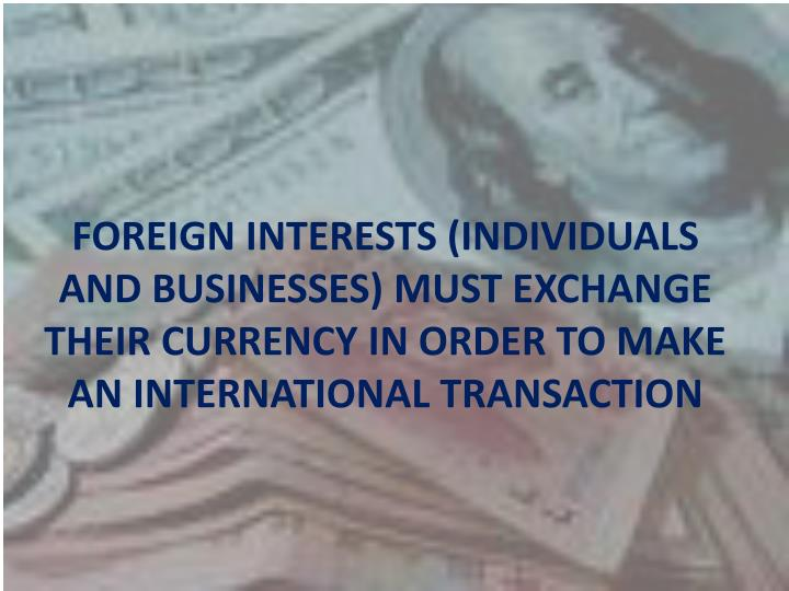 FOREIGN INTERESTS (INDIVIDUALS AND BUSINESSES) MUST EXCHANGE THEIR CURRENCY IN ORDER TO MAKE AN INTERNATIONAL TRANSACTION