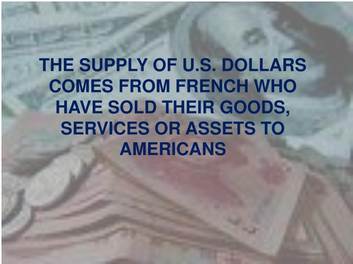 THE SUPPLY OF U.S. DOLLARS COMES FROM FRENCH WHO HAVE SOLD THEIR GOODS, SERVICES OR ASSETS TO AMERICANS