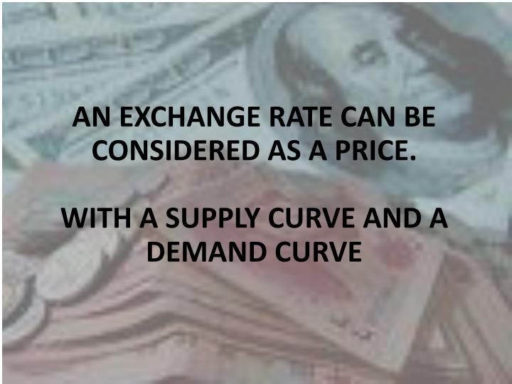 AN EXCHANGE RATE CAN BE CONSIDERED AS A PRICE.