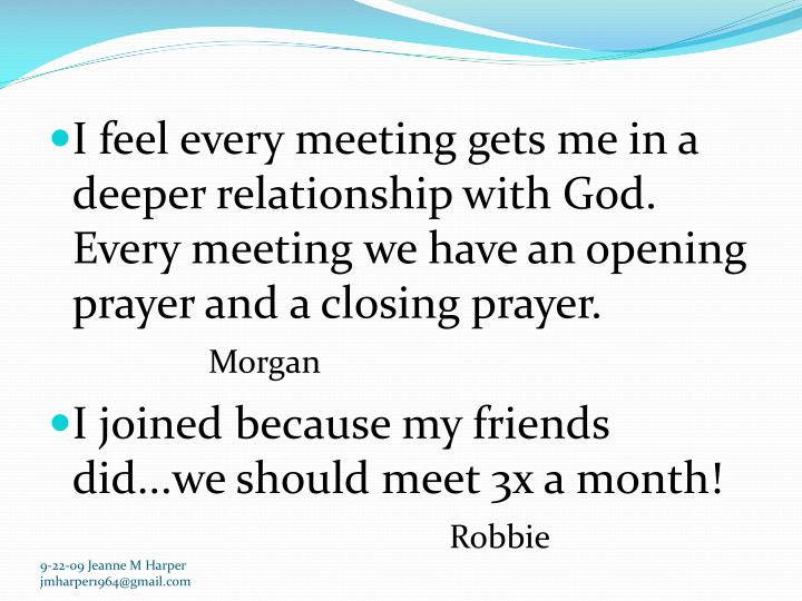 I feel every meeting gets me in a deeper relationship with God. Every meeting we have an opening pra...