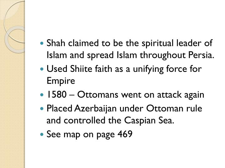 Shah claimed to be the spiritual leader of Islam and spread Islam throughout Persia.