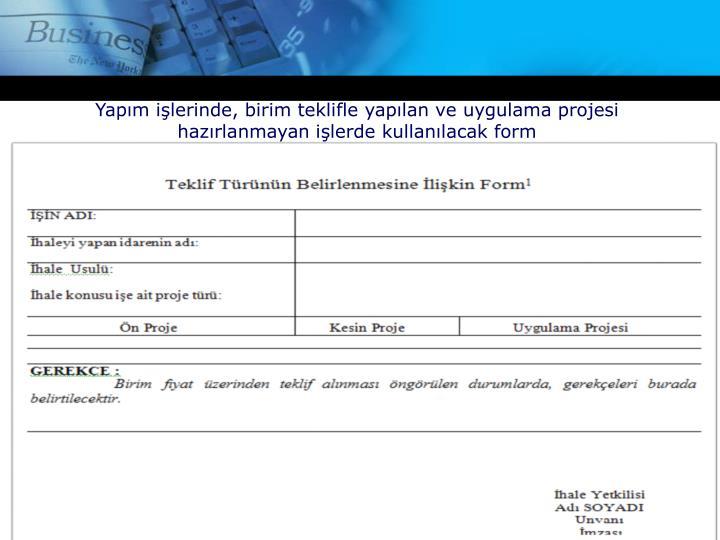 Yapım işlerinde, birim teklifle yapılan ve uygulama projesi hazırlanmayan işlerde kullanılacak form