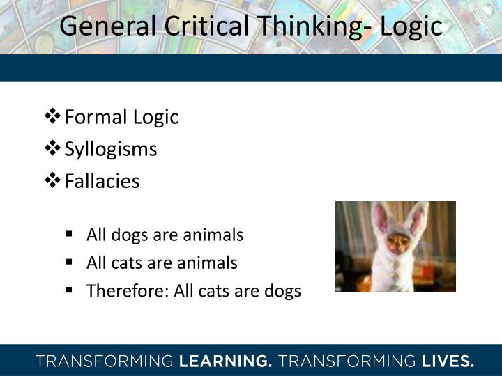 logic and critical thinking course Course description this course is an introduction both to logic and to critical thinking, assuming no previous work in logic or philosophy the critical thinking portion of the course covers the distinction between logic and rhetoric, the distinction between deductive and inductive arguments, the analysis of ambiguities and the.