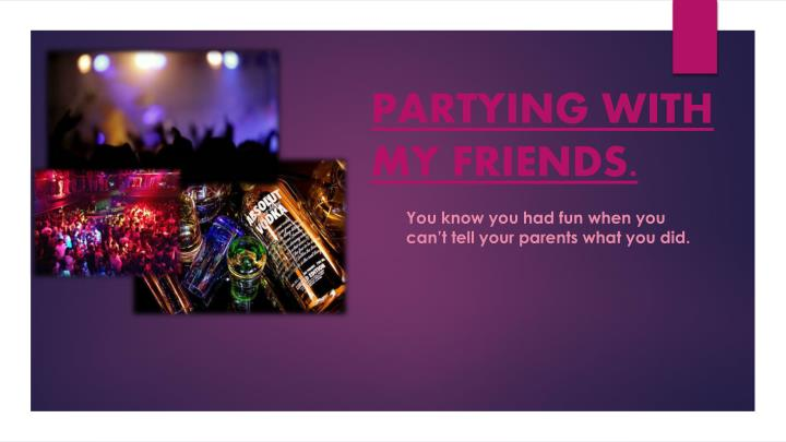 PARTYING WITH MY FRIENDS.