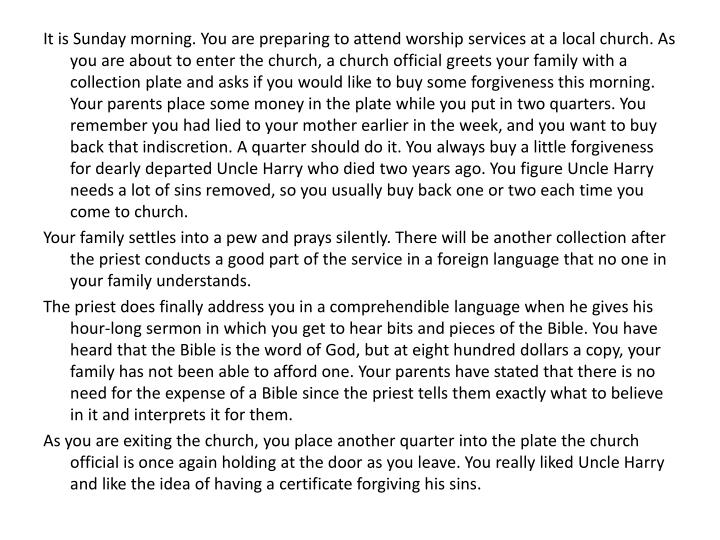 It is Sunday morning. You are preparing to attend worship services at a local church. As you are about to enter the church, a church official greets your family with a collection plate and asks if you would like to buy some forgiveness this morning. Your parents place some money in the plate while you put