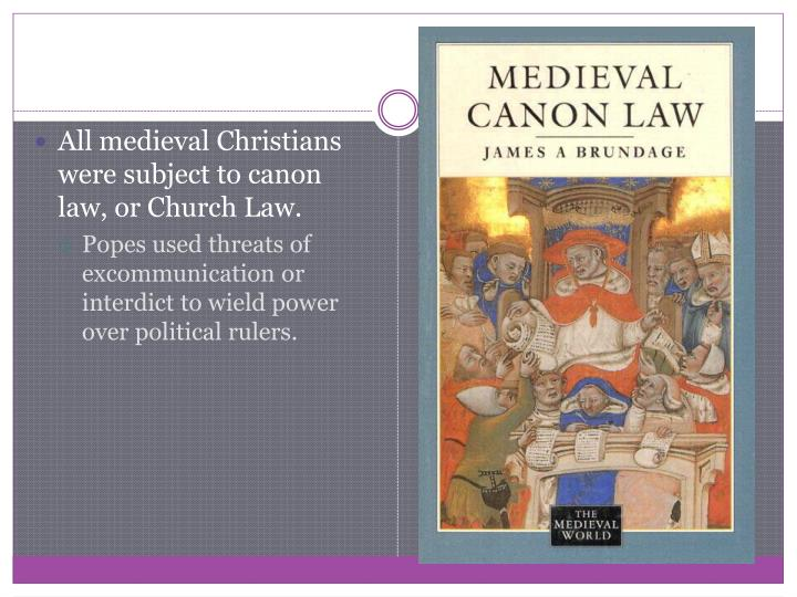 All medieval Christians were subject to canon law, or Church Law.