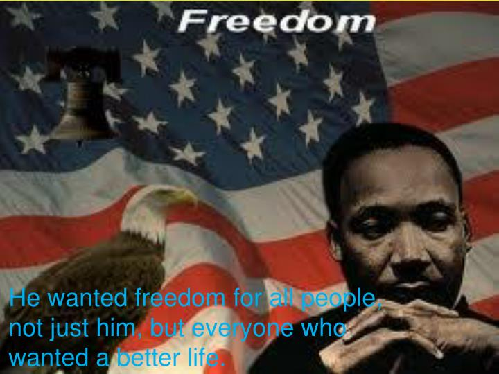 He wanted freedom for all people, not just him, but everyone who wanted a better life.