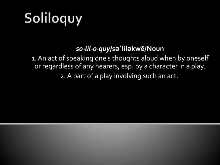 soliloquoy The soliloquy and aside are evidently not so frequent in new comedy is not this the same soul which also in a soliloquy questions fate the soliloquy, too, is startlingly characteristic of hamlet.