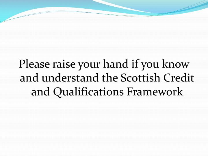 Please raise your hand if you know and understand the Scottish Credit and Qualifications Framework