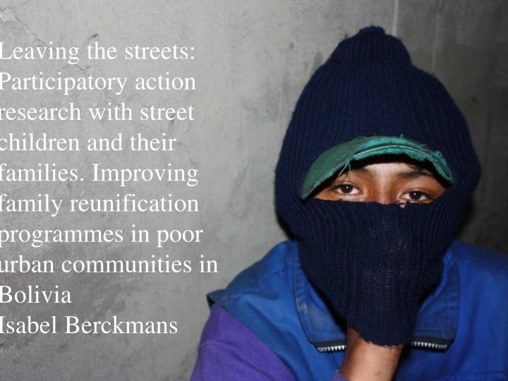 Leaving the streets: Participatory action research with street children and their families. Improving family reunification programmes in poor urban communities in Bolivia